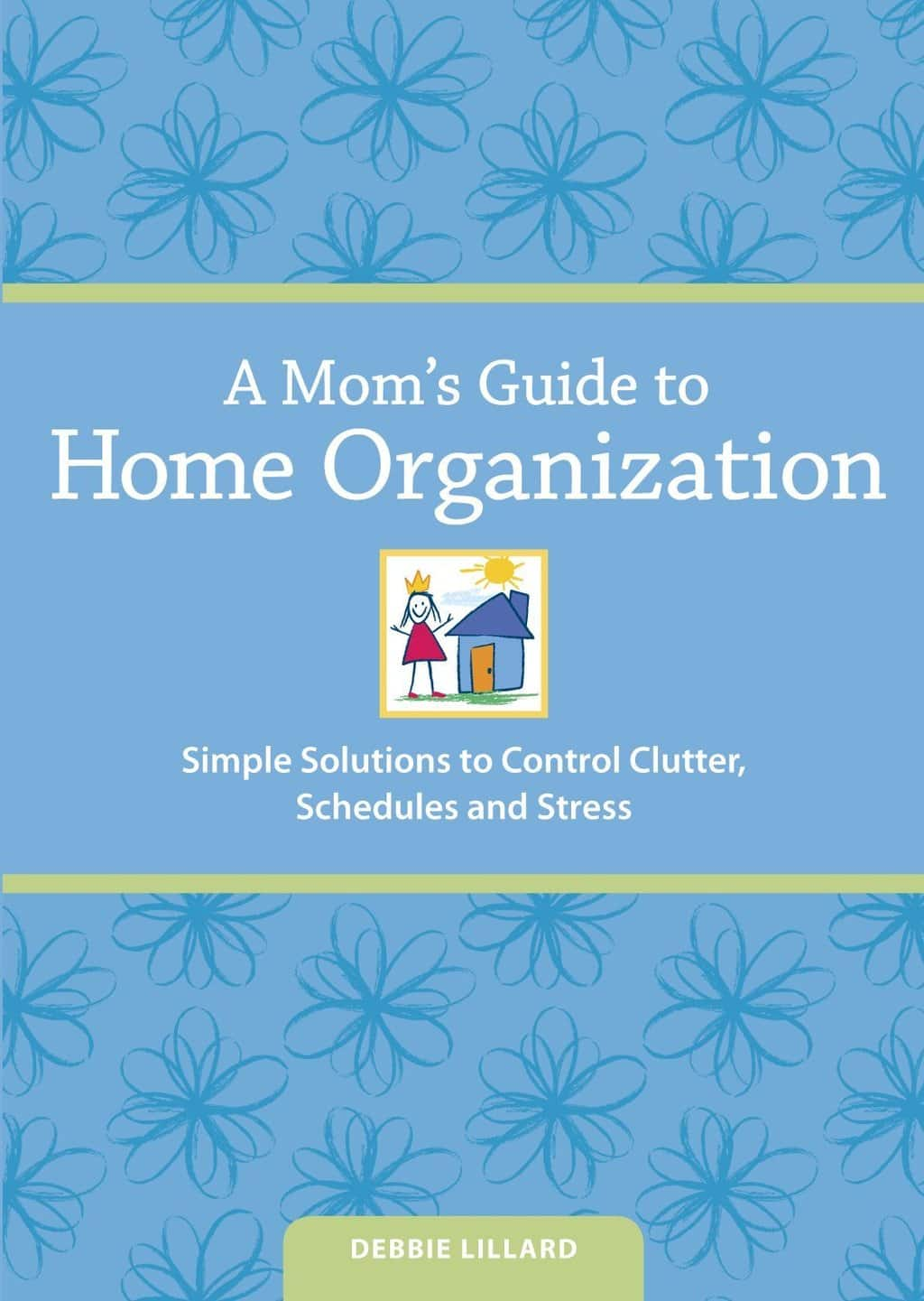 A moms guide to home organization. Simple solutions to control clutter, schedules and stress