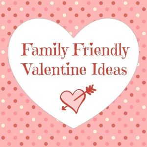 Family Friendly Valentine Ideas