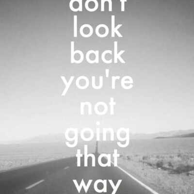 """""""Don't look back you're not going that way"""""""