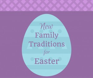 New Family Traditions for Easter