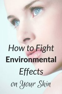 How to Fight Environmental Effects on Your Skin