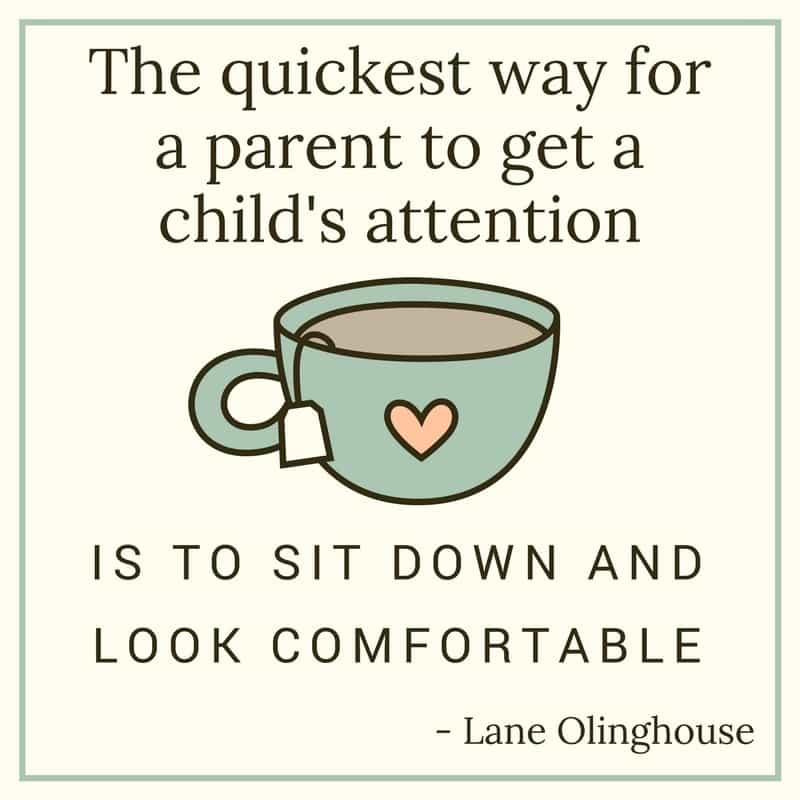 a graphic of a cup of tea with text reading The quickest way for a parent to get a child's attention is to sit down and look comfortable