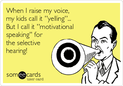 "a graphic of a man holding a megaphone on a yellow background with text reading When I raise my voice, my kids call it ""yelling"" but I call it ""motivational speaking"" for the selective hearing!"