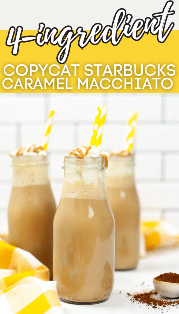 3 Caramel Macchiato in glasses with yellow straws in them with title text reading 4 - ingredient Copycat Starbucks Caramel Macchiato